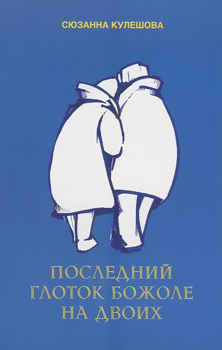Сюзанна Кулешова Последний глоток божоле на двоих глоток любви