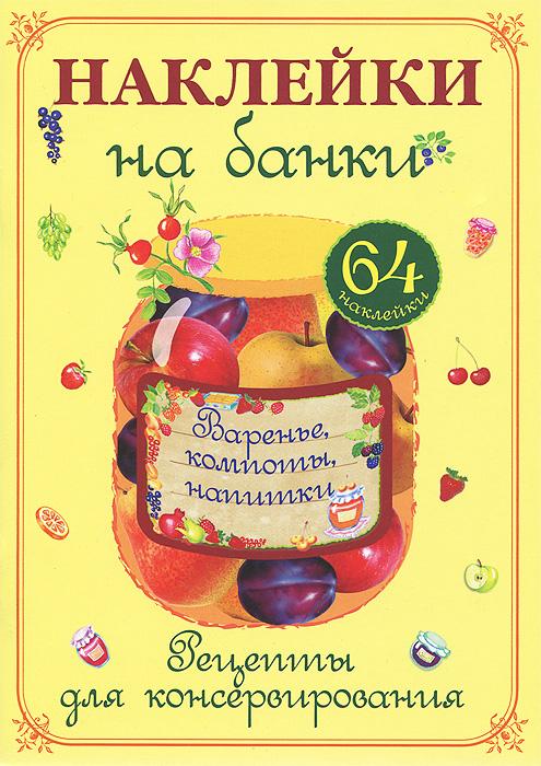Варенье, компоты, напитки. Рецепты для консервирования (+ 64 наклейки) соленья и маринады рецепты для консервирования 64 наклейки