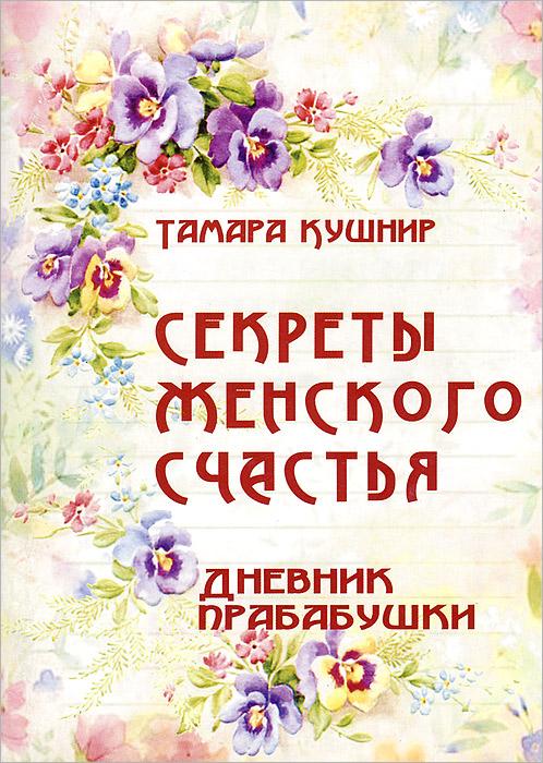 Тамара Кушнир Секреты женского счастья. Дневник прабабушки тарас кушнир институциональные инвесторы методологический анализ