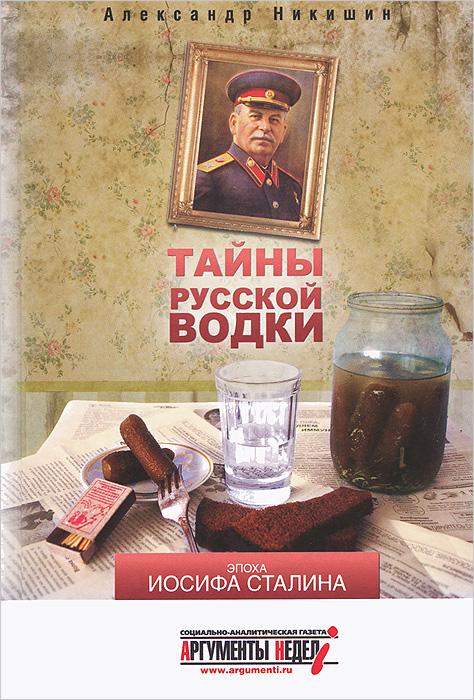 Александр Никишин Тайны русской водки. Эпоха Иосифа Сталина