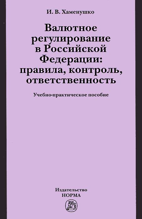 И. В. Хаменушко Валютное регулирование в Российской Федерации. Правила, контроль, ответственность