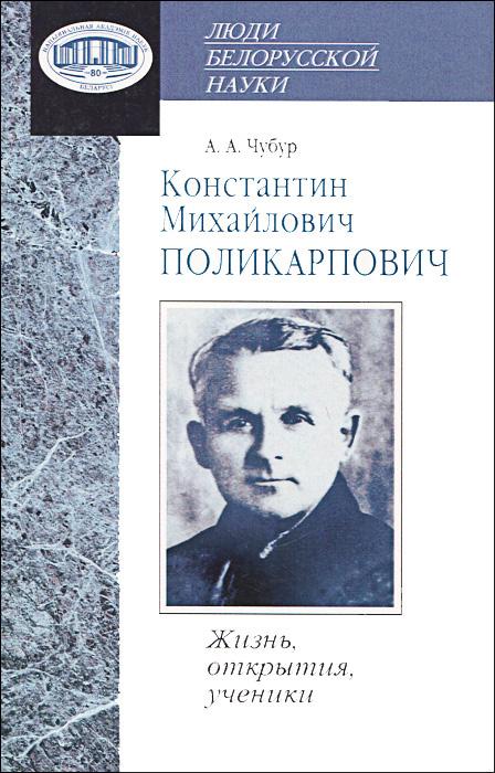 Константин Михайлович Поликарпович. Жизнь, открытия, ученики