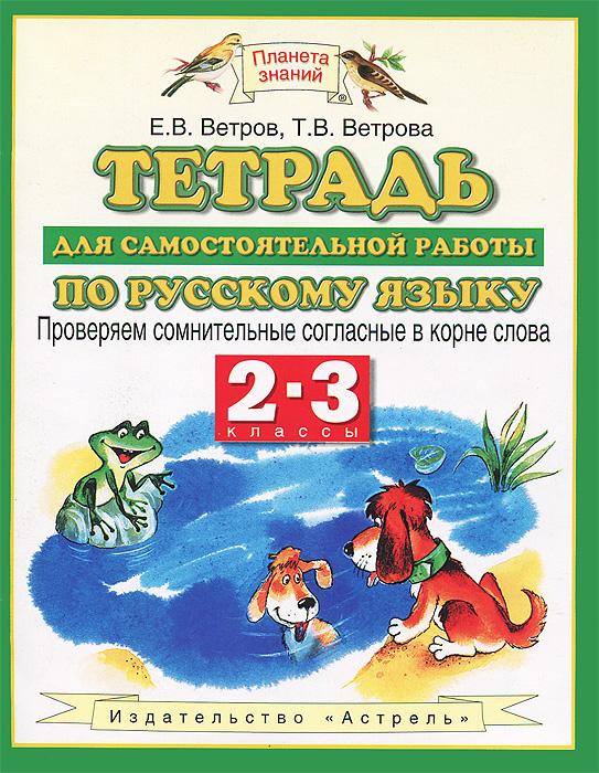 Е.В. Ветров, Т.В. Ветрова Тетрадь для самостоятельной работы по русскому языку. 2-3 классы. Проверяем сомнительные согласные в корне слова