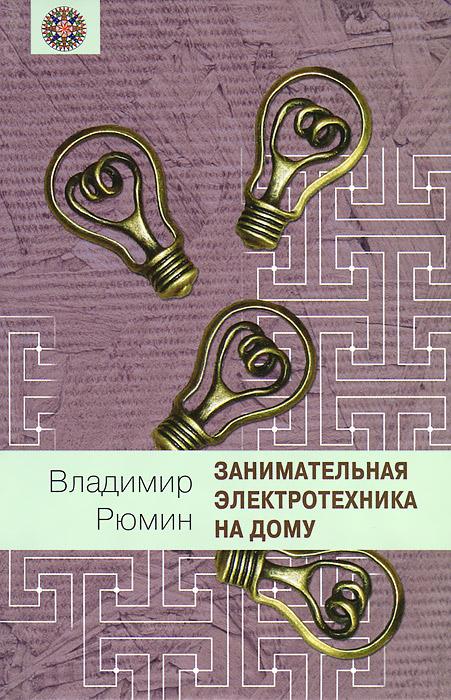 Владимир Рюмин Занимательная электротехника на дому рабочий техникум на дому электротехника общая часть книга 1