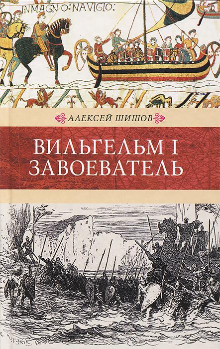 Алексей Шишов Вильгельм I Завоеватель