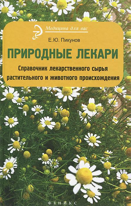 Е. Ю. Пикунов Природные лекари. Справочник лекарственноего сырья растительного и животного происхождения