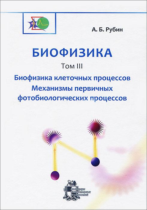 А. Б. Рубин Биофизика. В 3 томах. Том 3. Биофизика клеточных процессов. Механизмы первичных фотобиологических процессов а б рубин биофизика в 3 томах том 2 биофизика клеточных процессов биофизика мембранных процессов