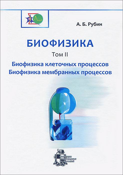А. Б. Рубин Биофизика. В 3 томах. Том 2. Биофизика клеточных процессов. Биофизика мембранных процессов а б рубин биофизика в 3 томах том 2 биофизика клеточных процессов биофизика мембранных процессов