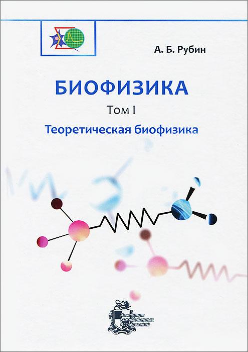 А. Б. Рубин Биофизика. В 3 томах. Том 1. Теоретическая биофизика а б рубин биофизика в 3 томах том 2 биофизика клеточных процессов биофизика мембранных процессов