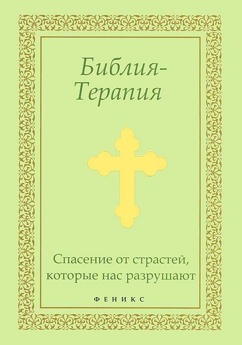 Библия-Терапия. Спасение от страстей, которые нас разрушают библия терапия поможет тебе в трудную минуту