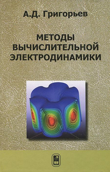 А. Д. Григорьев Методы вычислительной электродинамики галина яковицкая метод электромагнитного излучения