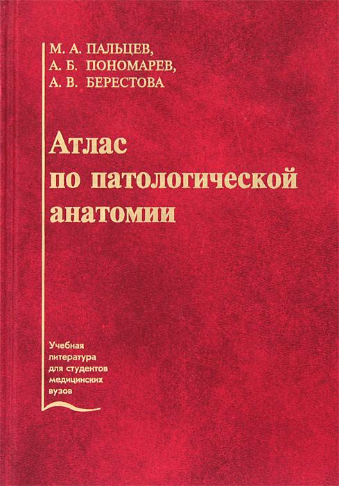 М. А. Пальцев, А. Б. Пономарев, А. В. Берестова Атлас патологической анатомии