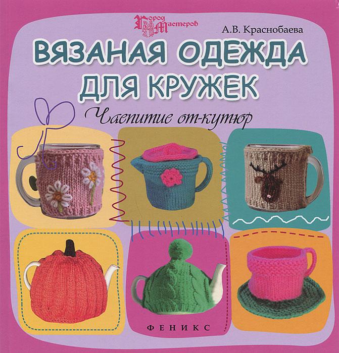 А. В. Краснобаева Вязаная одежда для кружек. Чаепитие от-кутюр