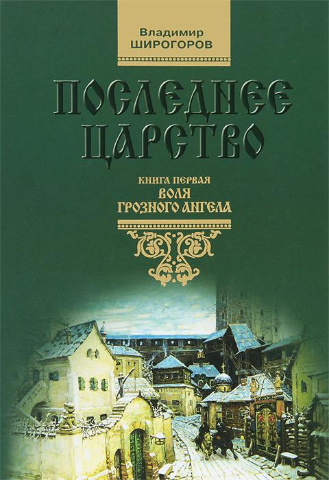 Владимир Широгоров Последнее царство. В 3 книгах. Книга 1. Воля грозного ангела
