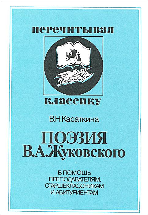 В. Н. Касаткина Поэзия В. А. Жуковского. В помощь преподавателям, старшеклассникам и абитуриентам цены