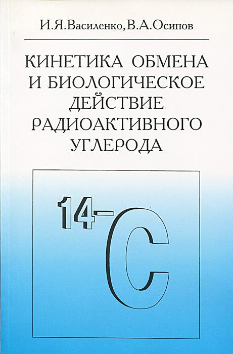 цена на И. Я. Василенко, В. А. Осипов Кинетика обмена и биологическое действие радиоактивного углерода
