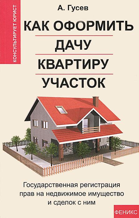 А. Гусев Как оформить дачу, квартиру, участок. Государственная регистрация прав на недвижимое имущество и сделок с ним