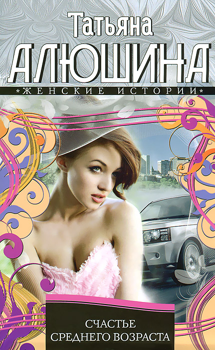 Татьяна Алюшина Счастье среднего возраста ISBN: 978-5-227-04366-5 татьяна алюшина счастье среднего возраста