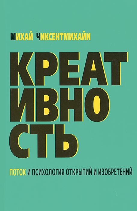 Михай Чиксентмихайи Креативность. Поток и психология открытий и изобретений лайош вегвари михай мункачи