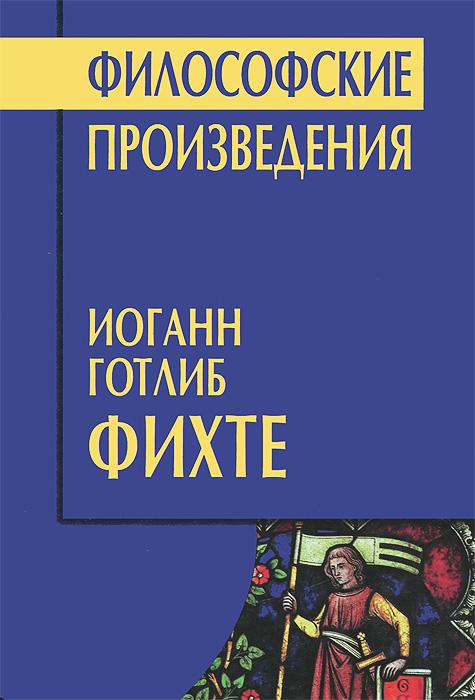 Иоганн Готлиб Фихте Философские произведения и г фихте и г фихте сочинения