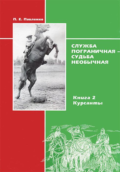 П. Е. Павленко Служба пограничная - судьба необычная. Книга 2. Курсанты