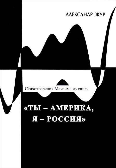 Александр Жур Стихотворения Максима из книги Ты - Америка, Я - Россия