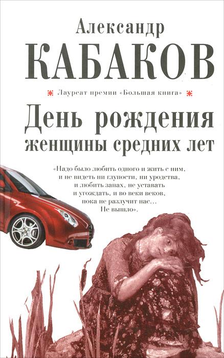 Александр Кабаков День рождения женщины средних лет александр кабаков русские не придут сборник