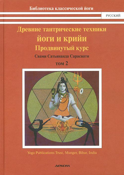 Свами Сатьянанда Сарасвати Древние тантрические техники йоги и крийи. В 3 томах. Том 2. Продвинутый курс