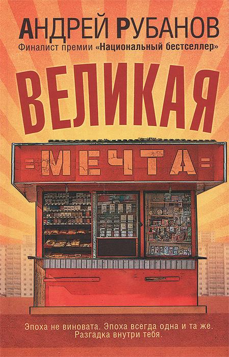 Андрей Рубанов Великая мечта илья стогов другие девяностые у нас была великая эпоха