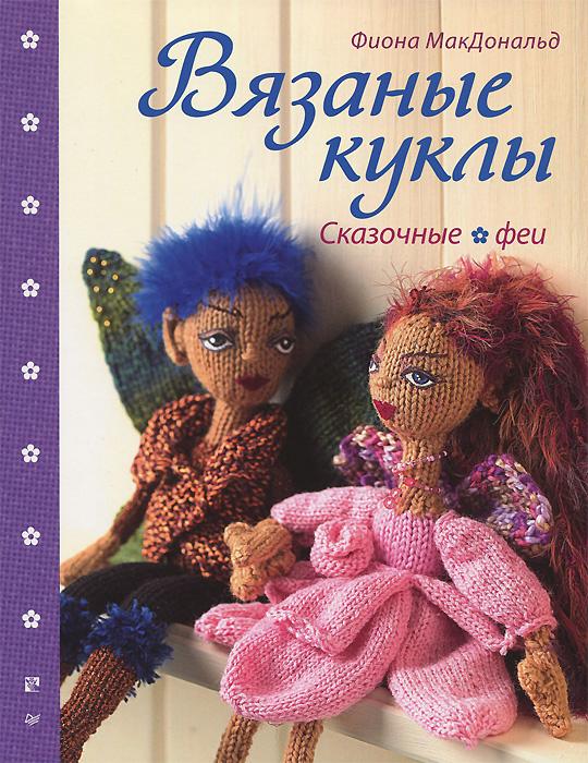 Фиона МакДональд Вязаные куклы. Сказочные феи питер комплект вязаные куклы сказочные феи вязаные куклы лесные феи