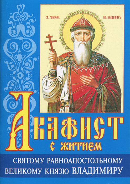 Акафист с житием святому равноапостольному великому князю Владимиру акафист святому равноапостольному князю владимиру