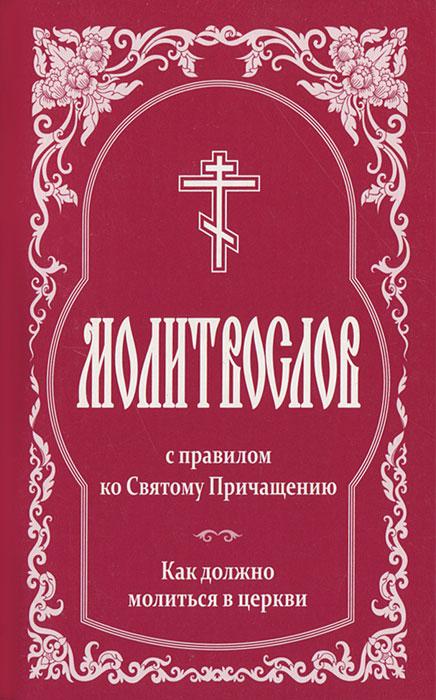 Молитвослов с правилом ко Святому Причащению. Как должно молиться в церкви православный молитвослов с правилом ко святому причащению