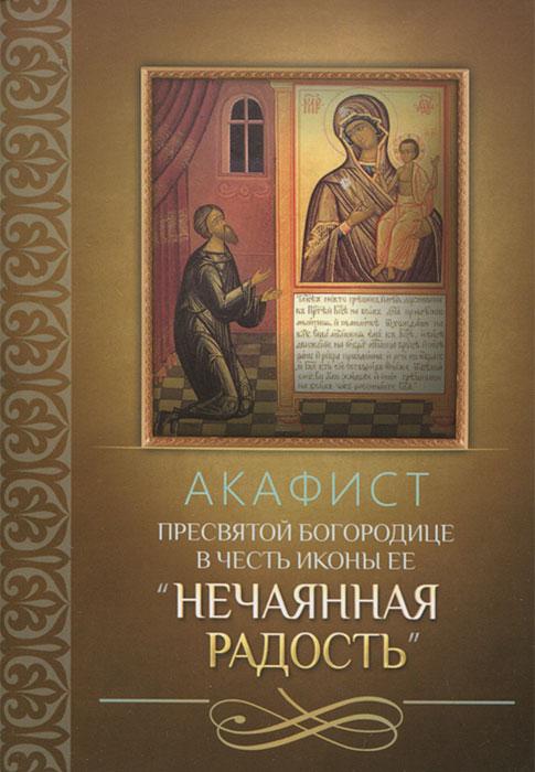 Акафист Пресвятой Богородице в честь иконы Ее Нечаянная Радость алюшина т моя нечаянная радость