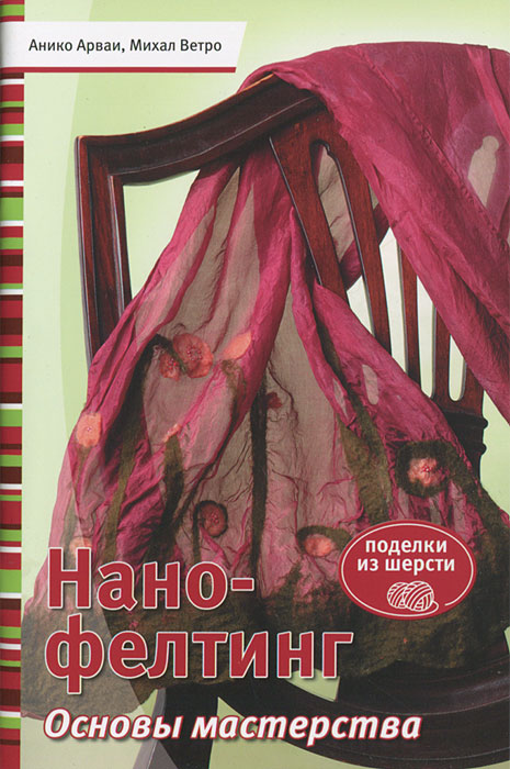 Анико Арваи, Михал ветро Нано-фелтинг. Основы мастерства игрушки валяшки озорные проекты в технике игольный фелтинг