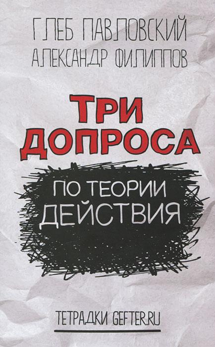 Глеб Павловский, Александр Филиппов Три допроса по теории действия