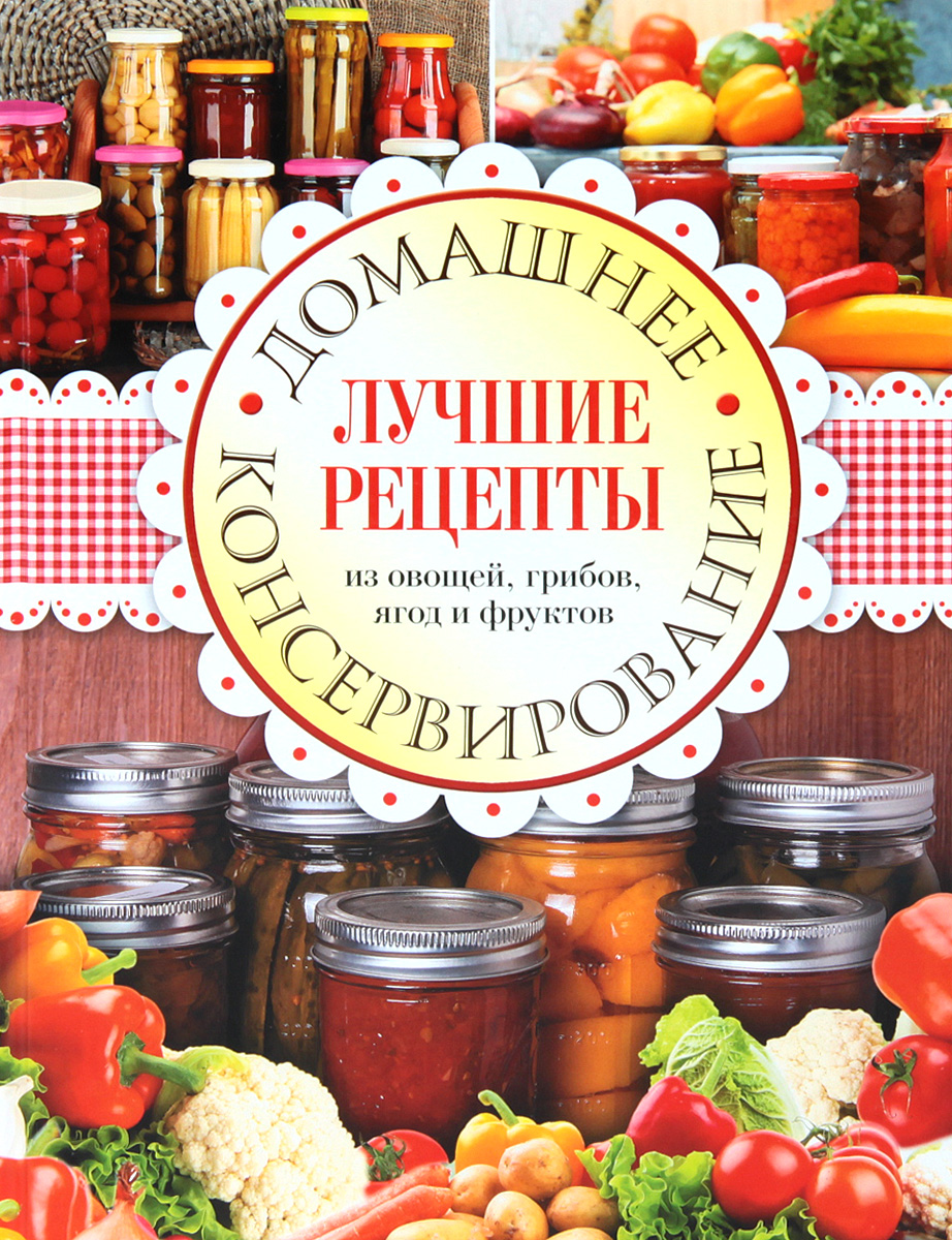 Домашнее консервирование. Лучшие рецепты из овощей, грибов, ягод и фруктов ольхов олег салаты закуски на вашем столе