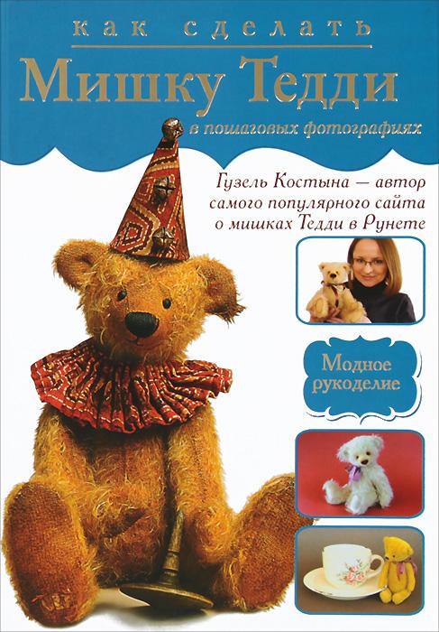 Костына Гузель Как сделать мишку Тедди в пошаговых фотографиях книги издательство махаон медвежонок тедди