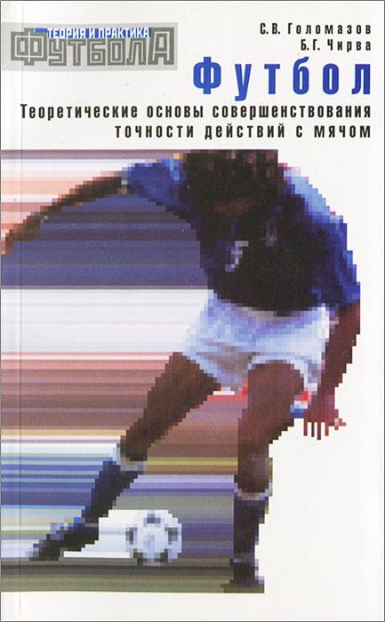 Футбол. Теоретические основы совершенствования точности действий с мячом. С. В. Голомазов, Б. Г. Чирва
