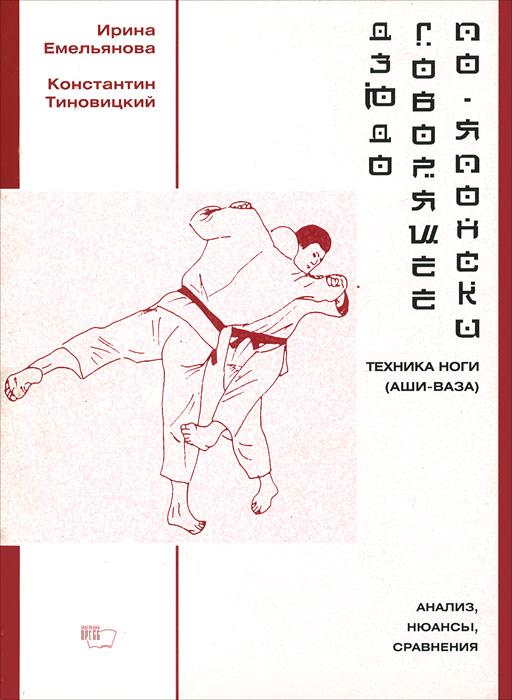 Ирина Емельянова, Константин Тиновицкий Дзюдо, говорящее по-японски. Техника ноги (аши-ваза). Анализ, нюансы, сравнения