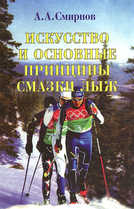 Zakazat.ru Искусство и основные принципы смазки лыж. А. А. Смирнов