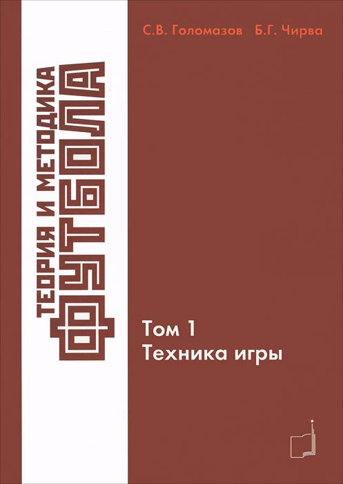 С. В. Голомазов, Б. Г. Чирва Теория и методика футбола. Том 1. Техника игры