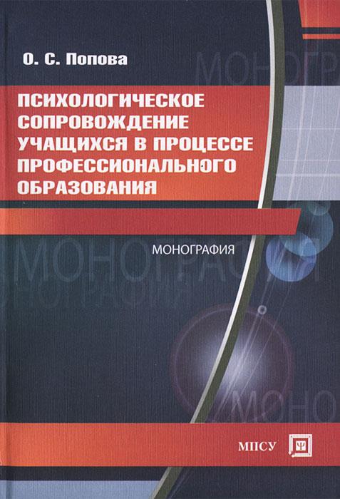 Психологическое сопровождение учащихся в процессе профессионального образования. О. С. Попова
