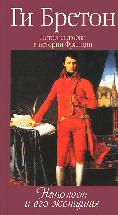 Ги Бретон История любви в истории Франции. Книга 7. Наполеон и его женщины