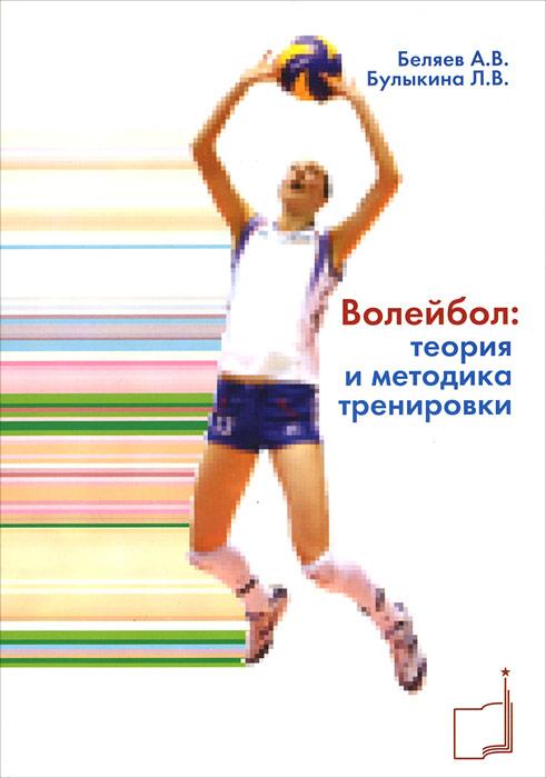 А. В. Беляев, Л. В. Булыкина Волейбол: теория и методика тренировки книга мастеров