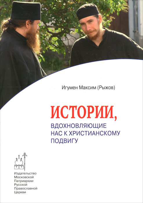 Игумен Максим (Рыжов) Истории, вдохновляющие нас к христианскому подвигу