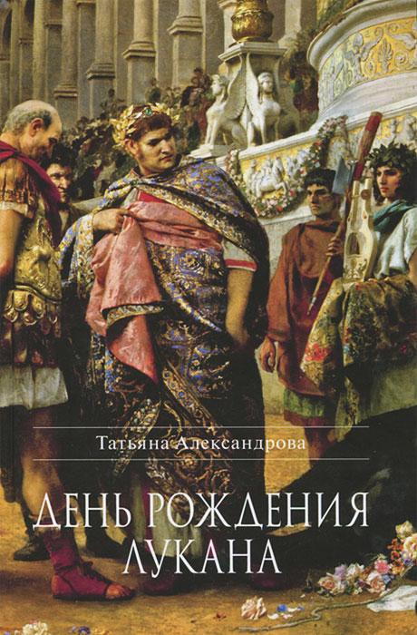 Татьяна Александрова День рождения Лукана роман сенчин день рождения