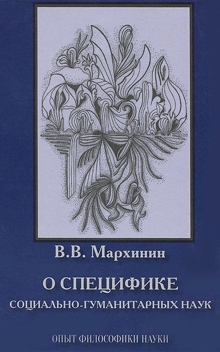 В. В. Мархинин О специфике социально-гуманитарных наук. Опыт философики наук