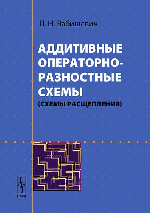 П. Н. Вабищевич Аддитивные операторно-разностные схемы (схемы расщепления)