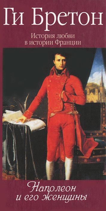 Ги Бретон История любви в истории Франции. Том 7. Наполеон и его женщины