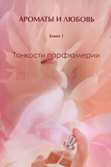 Zakazat.ru Ароматы и любовь. Книга 1. Тонкости парфюмерии